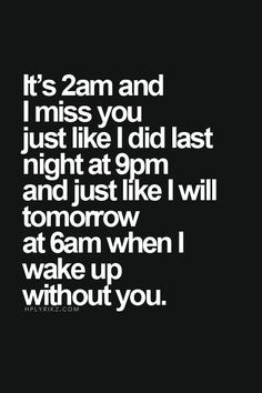 It's 2am and I miss you just like I did last night at 9pm and just like I will tomorrow at 6am when I wake up without you.