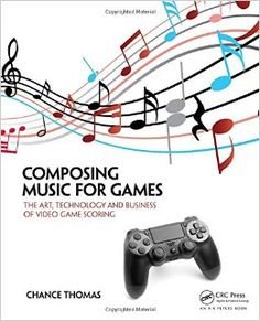Composing Music for Games: The Art, Technology and Business of Video Game Scoring: Chance Thomas: 9781138021419: Amazon.com: Books