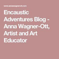 Encaustic Adventures Blog - Anna Wagner-Ott, Artist and Art Educator