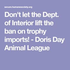 Don't let the Dept. of Interior lift the ban on trophy imports!  - Doris Day Animal League