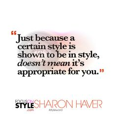 """Just because a certain style is shown to be in style, doesn'€™t mean it'€™s appropriate for you.""  For more daily stylist tips + style inspiration, visit: https://focusonstyle.com/styleword/ #fashionquote #styleword"