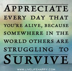 Appreciate every day that you're alive, because somewhere in the world others are struggling to survive.