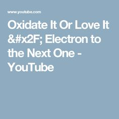 Oxidate It Or Love It / Electron to the Next One - YouTube