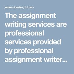 The assignment writing services are professional services provided by professional assignment writers and experts. They are experienced professionals who aim to provide ease and comfort to the students by doing their work. The professional assignment writing services are available in UK. They are contacted online and you can place your order with them just like you place order for a product and pay for it online. They require your