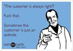 Check out: Funny Ecards - The customer. One of our funny daily memes selection. We add new funny memes everyday! Bookmark us today and enjoy some slapstick entertainment! Funny Shit, Haha Funny, Funny Stuff, Funny Things, Funny Pics, Funny Pictures, Random Stuff, Random Things, Funny Work
