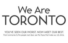 We Are Toronto. you've seen our worst, now meet our best.  The people behind We Are Toronto are showing character and grace as they help guide our focus back to what is good and inspiring about the world around us.