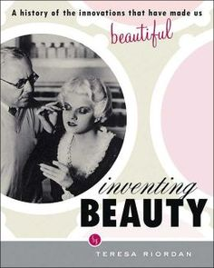 Inventing Beauty: A History of the Innovations that Have Made Us Beautiful by Teresa Riordan (GT499 .R56 2004)
