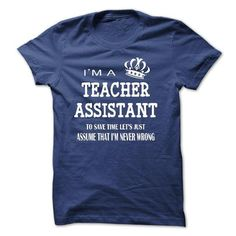 i am a TEACHER ASSISTANT, to save time lets just assume that i am never wrong T…