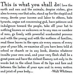 Walt Whitman This is what you shall do: love the earth and sun. Great Poems, Great Quotes, Quotes To Live By, Me Quotes, Inspirational Quotes, Clever Quotes, Quotable Quotes, Famous Quotes, Book Quotes