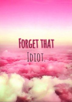 Forget that idiot. Picture Quotes.