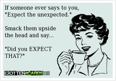 "If someone ever says to you,  ""Expect the unexpected.""     Smack them upside  the head and say...    ""Did you EXPECT   THAT?"""