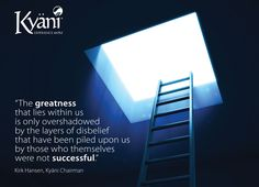 """""""The greatness that lies within us is only overshadowed by the layers of disbelief that have been piled upon us by those who themselves were not successful."""" - Kirk Hansen, Kyäni Chairman"""