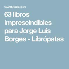 63 libros imprescindibles para Jorge Luis Borges - Librópatas