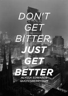 Don't get bitter, just get better. - Alyssa... | QuotesBerry ...