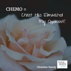 CHEMO = Christ Has Eliminated My Opponent!  - Christine Handy, author of Walk Beside Me http://www.christinehandy.com/