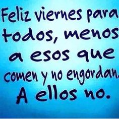Loose translation: Happy Friday to everyone. Except those who eat and don't get fat. Not them. #compartirvideos #imagenesdivertidas