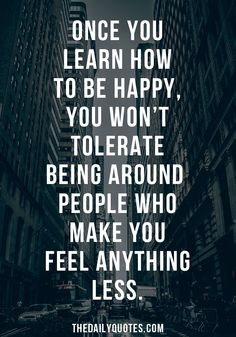 Once you learn how to be happy, you won't tolerate being around people who make you feel anything less. thedailyquotes.com