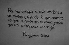 〽️No me vengas a dar lecciones de cordura, cuando lo que necesito es que alguien en su sano juicio quiera enloquecer conmigo. Benjamin Griss.