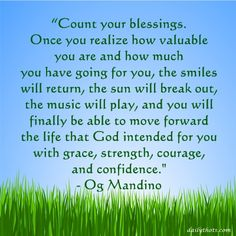 """""""Count your blessings. Once you realize how valuable you are and how much you have going for you, the smiles will return, the sun will break out, the music will play, and you will finally be able to move forward the life that God intended for you with grace, strength, courage, and confidence."""" – Og Mandino Og Mandino Quotes, To Move Forward, The Life, Counting, Wise Words, Improve Yourself, Blessed, Strength, Inspirational Quotes"""