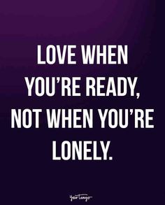 """Love when you're ready, not when you're lonely."""