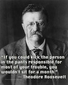 If you could kick the person in the pants responsible for most of your trouble, you wouldn't sit for a month - Theodore Roosevelt ~ God is H...