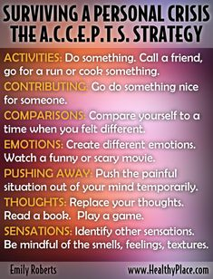 This is a Dialectical Behavior Therapy (DBT) skill that I have found to be useful for temporarily tolerating painful, stressful events and emotions. The idea is when you can't make things better right away, you can distract temporarily yourself so it doesn't overwhelm your entire system and sense of self. www.HealthyPlace.com