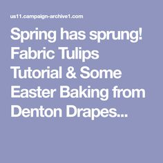 Spring has sprung! Fabric Tulips Tutorial & Some Easter Baking from Denton Drapes...