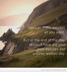 """You can make excuses all you want. But at the end of the day, all you'll have are your poor excuses and another wasted day."""