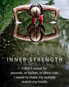 INNER STRENGTH. I don't sweat for pounds, or inches, or dress size. I sweat to make my outside match my inside.
