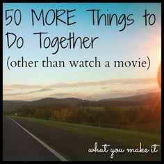 what you make it: 50 MORE things to do together (other than watching movies)