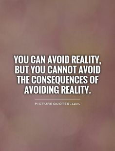 You can avoid reality, but you cannot avoid the consequences of avoiding reality. Picture Quotes.