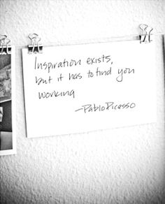 Inspiration exists but it has to find you working - Pablo Picasso