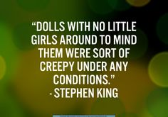 """Dolls with no little girls around to mind them were sort of creepy under any conditions."" (Stephen King)."