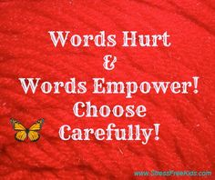 Words Hurt & Words Empower! Choose Carefully! There are always better ways to say the same thought. Can we say it in a more positive way?