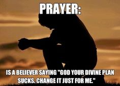 """Prayer: is a believer saying """"God, your divine plan sucks. Change it, just for me."""""""