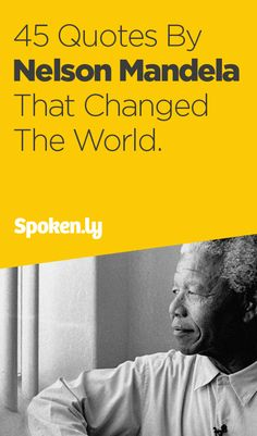 45 Quotes By Nelson Mandela That Changed The World.