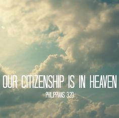 Our citizenship is in heaven. Phil 3:20