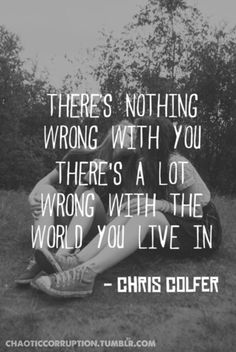Theres nothing wrong with you. There's a lot wrong with the world you live in
