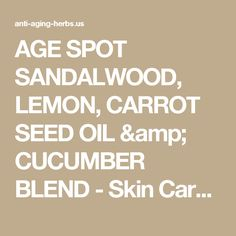AGE SPOT SANDALWOOD, LEMON, CARROT SEED OIL & CUCUMBER  BLEND - Skin Care Recipes