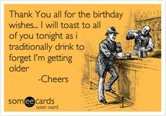Free And Funny Birthday Ecard Thank You All For The Wishes I Will Toast To Of Tonight As Traditionally Drink Forget Im Getting