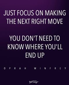 """""""Just focus on making the next right move. You don't need to know where you'll end up."""" — Oprah Winfrey"""