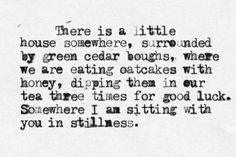 There is a little house somewhere, surrounded by green cedar boughs, where we are eating oatcakes with honey, dipping them in our tea three times for good luck.  Somewhere I am sitting with you in stillness.
