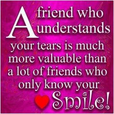 A friend who understands your tears is... -  A friend who understands your tears is much more valuable than a lot of friends who only know your smileunknown    #Unknown,  #Friendship, #People