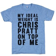 """My Ideal Weight Is Chris Pratt On Top Of Me. You work out at the gym to get to your ideal weight and that ideal weight is Chris Pratt on top of you. Let Chris Pratt know he can guard your galaxy any day with this flirty design that says """"My Ideal Weight Is Chris Pratt On Top Of Me""""."""