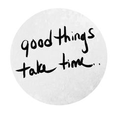 Good Things in life take Time #quote #uplifting