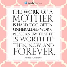 The work of a mother is hard, too often unheralded work. Please know that it is worth it then, now, and forever. —Jeffrey R. Holland