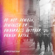 Do not demean, diminish, or embarrass another human being.