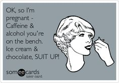 OK, so I'm pregnant - Caffeine & alcohol you're on the bench. Ice cream & chocolate, SUIT UP!