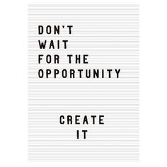 Don't wait for the opportunity, create it! Motivation in monochrome. By Rafael Farias.Size: - x Material: acid free archival paper with a small white border Frame: Acrylic & wood Self Love Quotes, Words Quotes, Wise Words, Quotes To Live By, Best Quotes, Life Quotes, Sayings, Positive Affirmations, Positive Quotes