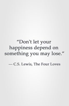 """Don't let your happiness depend on something you may lose."" ― C.S. Lewis, The Four Loves"